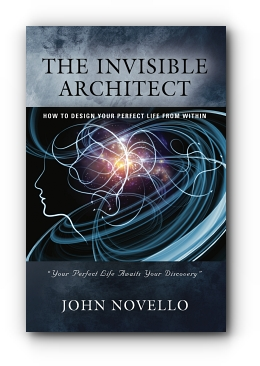 THE INVISIBLE ARCHITECT: HOW TO DESIGN YOUR PERFECT LIFE FROM WITHIN by John Novello