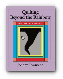 Quilting Beyond the Rainbow: Gay Patchwork Quilts by Johnny Townsend
