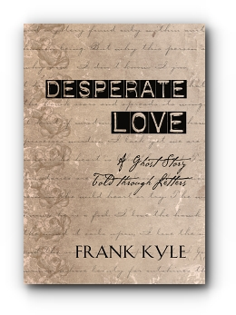 Desperate Love: A Ghost Story Told through Letters by Frank Kyle