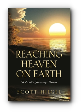 Reaching Heaven on Earth: A Soul's Journey Home by Scott Hiegel