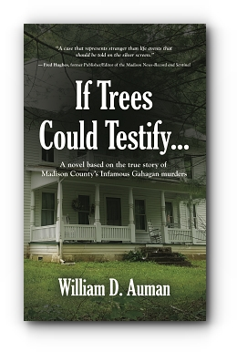 If Trees Could Testify... A novel based on the true story of Madison County's infamous Gahagan murders by William D. Auman