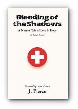 BLEEDING OF THE SHADOWS: A Nurse's Tale of Loss & Hope by J. Pierce