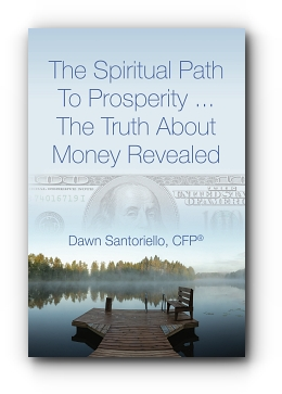 The Spiritual Path to Prosperity... The Truth about Money Revealed by Dawn Santoriello, CFP®