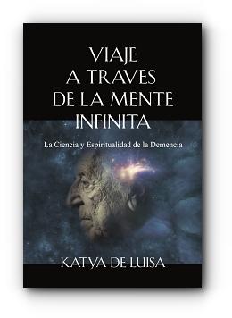 VIAJE A TRAVES DE LA MENTE INFINITA: La Ciencia y Espiritualidad de la Demencia by Katya De Luisa