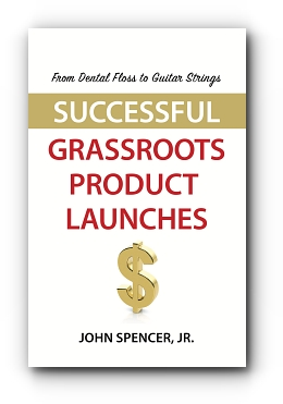 From Dental Floss To Guitar Strings: Successful Grassroots Product Launches by John Spencer, Jr.