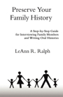 Preserve Your Family History (A Step-by-Step Guide for Writing Oral Histories) by LeAnn R. Ralph