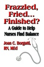 Frazzled, Fried...Finished? A Guide to Help Nurses Find Balance by Joan C. Borgatti, RN, MEd
