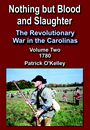 Nothing But Blood and Slaughter, The War in the Carolinas, Volume Two, 1780 by Patrick O'Kelley