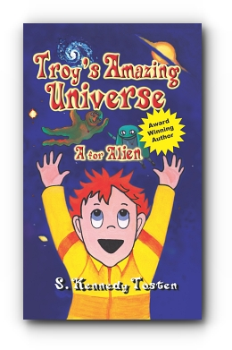 TROY'S AMAZING UNIVERSE A for Aliens by S. Kennedy Tosten