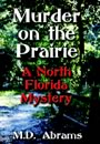 Murder on the Prairie: A North Florida Mystery by M. D. Abrams
