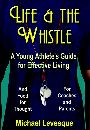 Life and The Whistle - A Young Athlete's Guide for Effective Living by Michael Levesque
