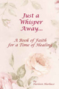 Just a Whisper Away: A Book of Faith for a Time of Healing by Darleen Hurbace