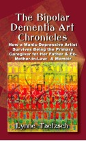 THE BIPOLAR DEMENTIA ART CHRONICLES: How a Manic-Depressive Artist Survives Being the Primary Caregiver for Her Father & Ex-Mother-in-Law: A Memoir by Lynne Taetzsch