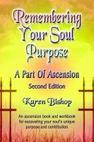 REMEMBERING YOUR SOUL PURPOSE: A Part of Ascension - SECOND EDITION by Karen Bishop