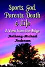 Sports, God, Parents, Death & Life--A View from the Edge by Anthony Michael Anderson