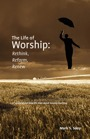 The Life of Worship:  Rethink, Reform, Renew by Mark Sooy