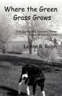Where the Green Grass Grows (True Spring and Summer Stories from a Wisconsin Farm) by LeAnn R. Ralph