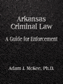 Arkansas Criminal Law: A Guide for Enforcement by Adam J. McKee