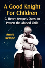 A Good Knight For Children:  C. Henry Kempe's Quest to Protect the Abused Child by Annie Kempe