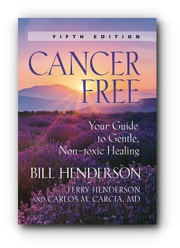 Cancer-Free: Your Guide to Gentle, Non-toxic Healing (Fourth Edition) by Bill Henderson & Carlos M. Garcia, MD