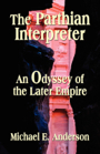 The Parthian Interpreter: An Odyssey of the Later Empire by Michael E. Anderson