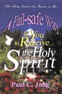 A Fail Safe Way For You To Receive The Holy Spirit by Paul C. Jong