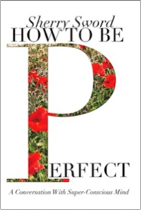 HOW TO BE PERFECT: A Conversation With Super-Conscious Mind by Sherry Ann Sword, MS