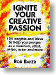 Ignite Your Creative Passion: 104 Insights and Ideas to Help You Prosper as a Musician, Artist, Writer, Actor and More by Bob Baker