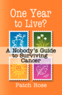 One Year To Live? A Nobody's Guide To Surviving Cancer by Patch Rose