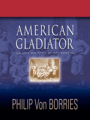 AMERICAN GLADIATOR: The Life And Times Of Pete Browning by Philip Von Borries