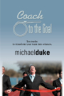 Coach to the Goal:  10 Truths to Transform Your Team Into Winners by Michael Duke