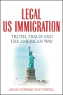 Legal US Immigration: Truth, Fraud and the American Way by Adam Edward Rothwell