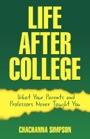 Life After College: What Your Parents and Professors Never Taught You by ChaChanna Simpson