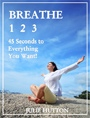 Breathe 123: 45 Seconds To Everything You Want by Julie Hutton