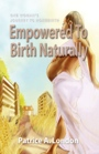 Empowered To Birth Naturally: One Woman's Journey To Homebirth by Patrice A. London