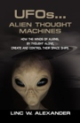 UFOs...Alien Thought Machines: How the Minds of Aliens, by Thought Alone, Create and Control Their Space Ships by Linc Alexander