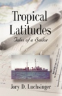 Tropical Latitudes  - Tales of a Sailor by Jory Luchsinger