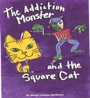 The Addiction Monster and the Square Cat by Sheryl Letzgus McGinnis