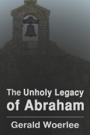 The Unholy Legacy of Abraham by Gerald Woerlee