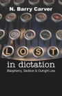 Lost In Dictation (Blasphemy, Sedition & Outright Lies) by Barry Carver