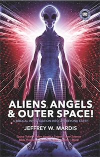 Aliens, Angels & Outer Space! A Biblical Investigation into Life Beyond Earth by Jeffrey W. Mardis