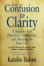 From Confusion to Clarity: 5 Steps to Add Direction, Satisfaction, and Meaning to Your Life by Katalin Halom