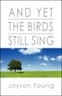 And Yet The Birds Still Sing by Jayson Young