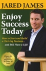 Enjoy Success Today: How To Start and Build A Thriving Business... and Still Have A Life! by Jared James