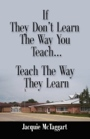 If They Don't Learn the Way You Teach, Teach the Way They Learn by Jacquie McTaggart