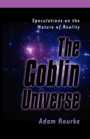 The Goblin Universe: Speculations on the Nature of  Reality by Adam Rourke