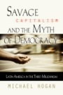 Savage Capitalism and the Myth of Democracy: Latin America in the Third Milennium by Michael Hogan
