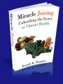 Miracle Juicing:  Unleashing The Secret To Vibrant  Health by Joseph Dumizo