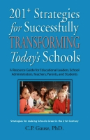 201+ Strategies for Successfully Transforming Today's Schools: A Resource Guide for Educational Leaders, School Administrators, Teachers, Parents, and Students by C.P. Gause, PhD