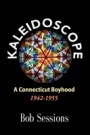 KALEIDOSCOPE: A Connecticut Boyhood 1942-1955 by Bob Sessions